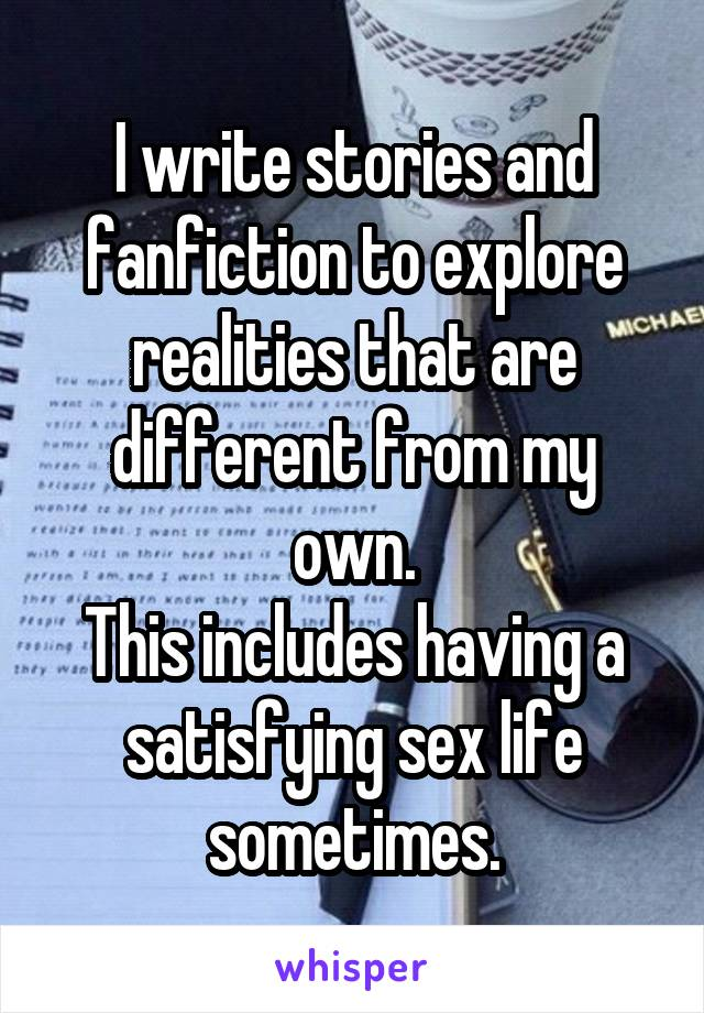 I write stories and fanfiction to explore realities that are different from my own. This includes having a satisfying sex life sometimes.
