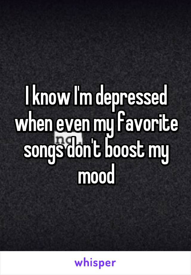 I know I'm depressed when even my favorite songs don't boost my mood