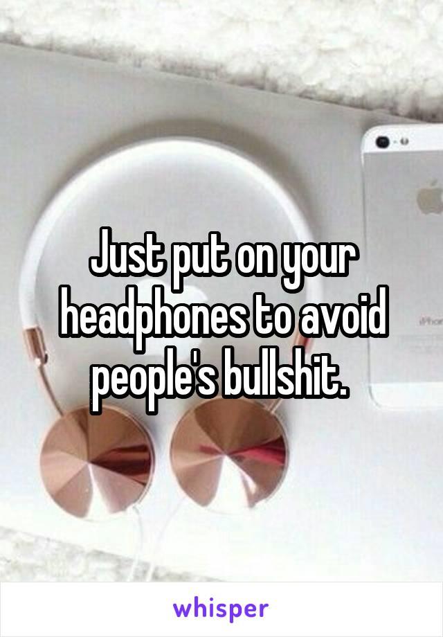Just put on your headphones to avoid people's bullshit.