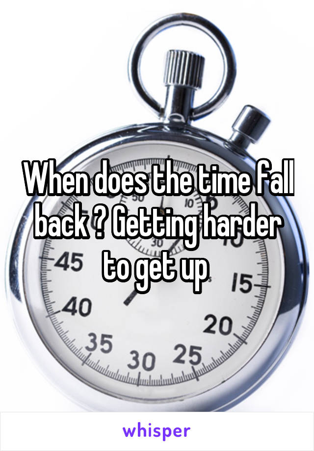 When does the time fall back ? Getting harder to get up