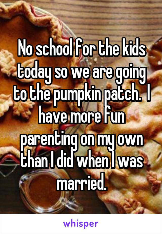 No school for the kids today so we are going to the pumpkin patch.  I have more fun parenting on my own than I did when I was married.
