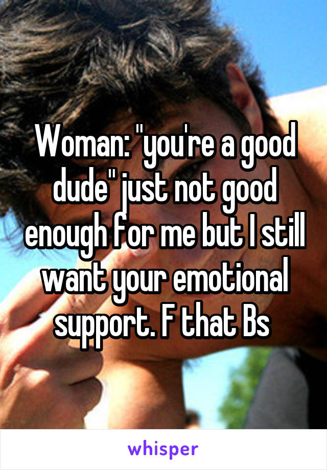 "Woman: ""you're a good dude"" just not good enough for me but I still want your emotional support. F that Bs"