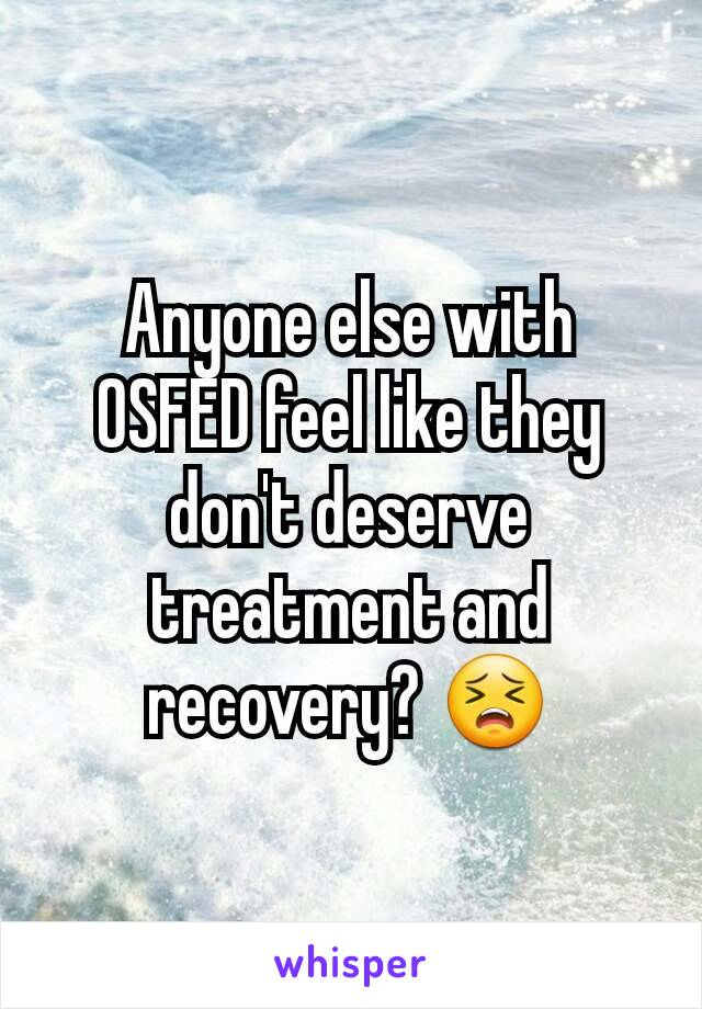 Anyone else with OSFED feel like they don't deserve treatment and recovery? 😣