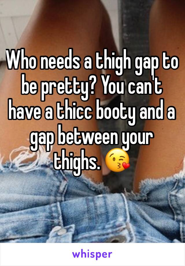 Who needs a thigh gap to be pretty? You can't have a thicc booty and a gap between your  thighs. 😘