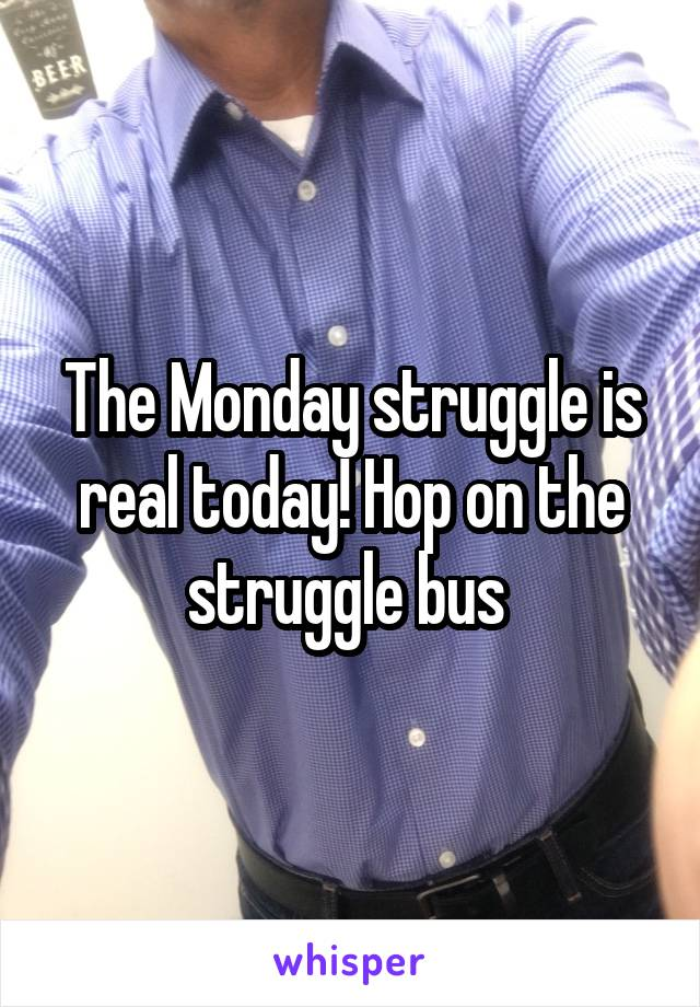 The Monday struggle is real today! Hop on the struggle bus