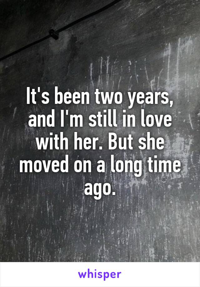 It's been two years, and I'm still in love with her. But she moved on a long time ago.