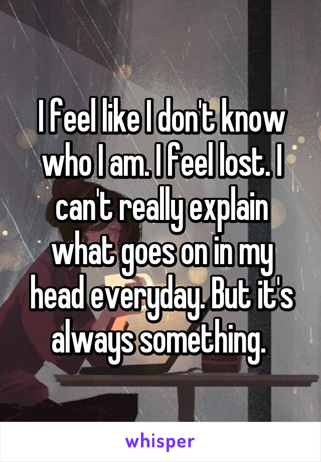 I feel like I don't know who I am. I feel lost. I can't really explain what goes on in my head everyday. But it's always something.