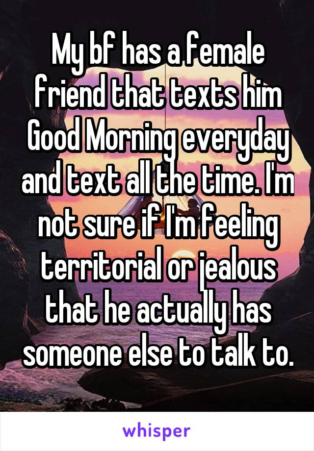 My bf has a female friend that texts him Good Morning everyday and text all the time. I'm not sure if I'm feeling territorial or jealous that he actually has someone else to talk to.