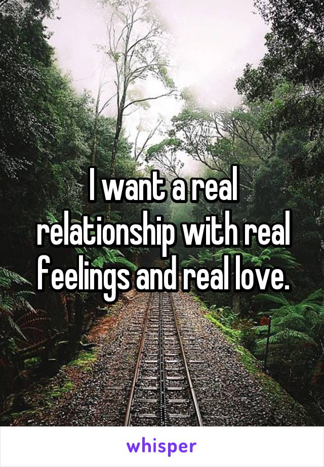 I want a real relationship with real feelings and real love.