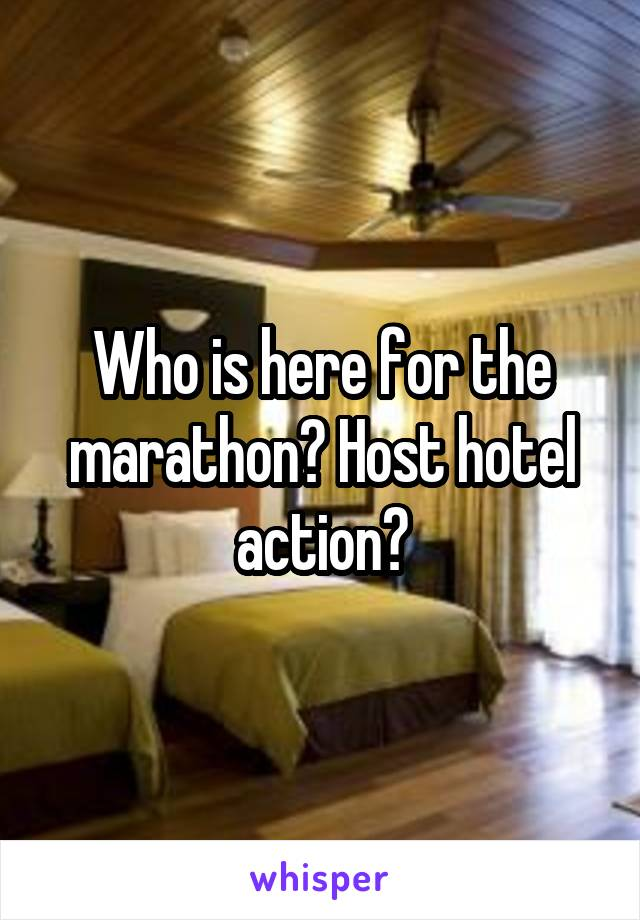Who is here for the marathon? Host hotel action?