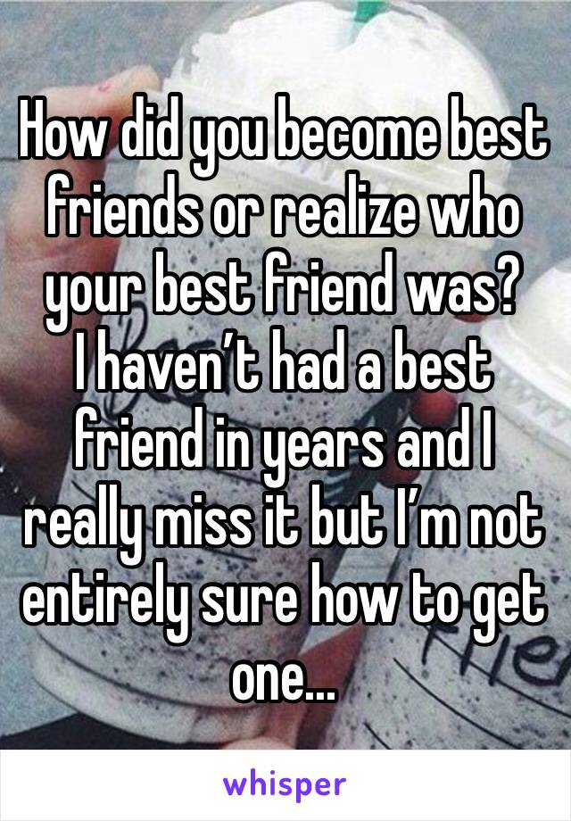 How did you become best friends or realize who your best friend was? I haven't had a best friend in years and I really miss it but I'm not entirely sure how to get one...