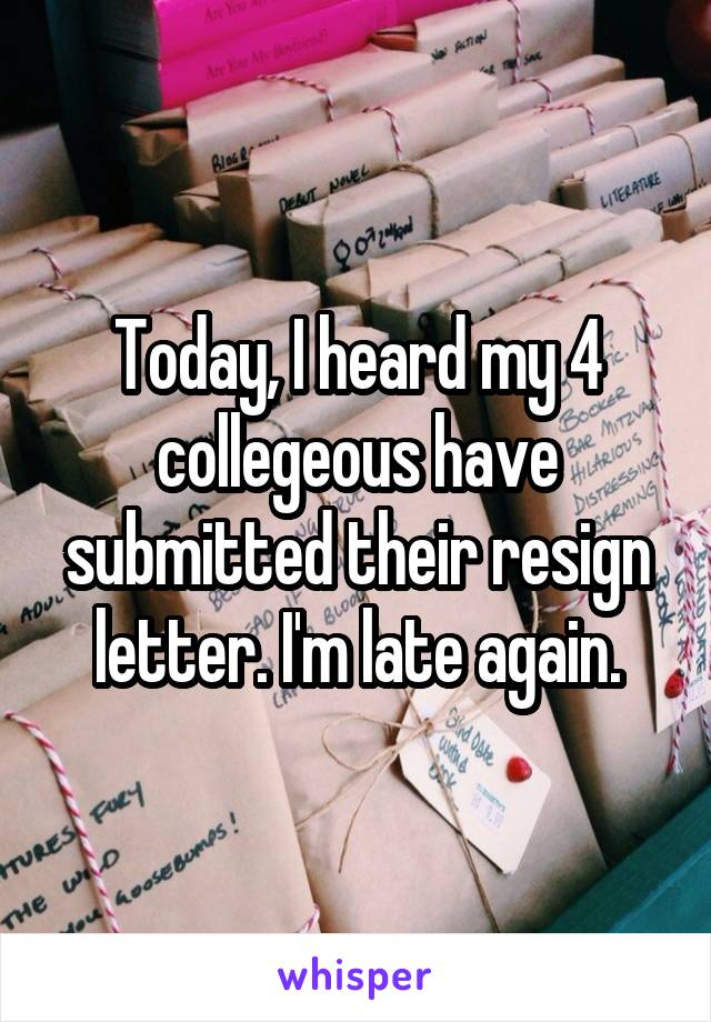 Today, I heard my 4 collegeous have submitted their resign letter. I'm late again.
