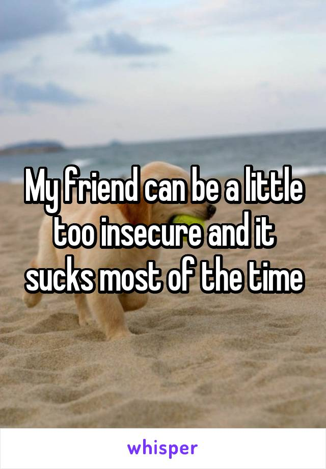 My friend can be a little too insecure and it sucks most of the time