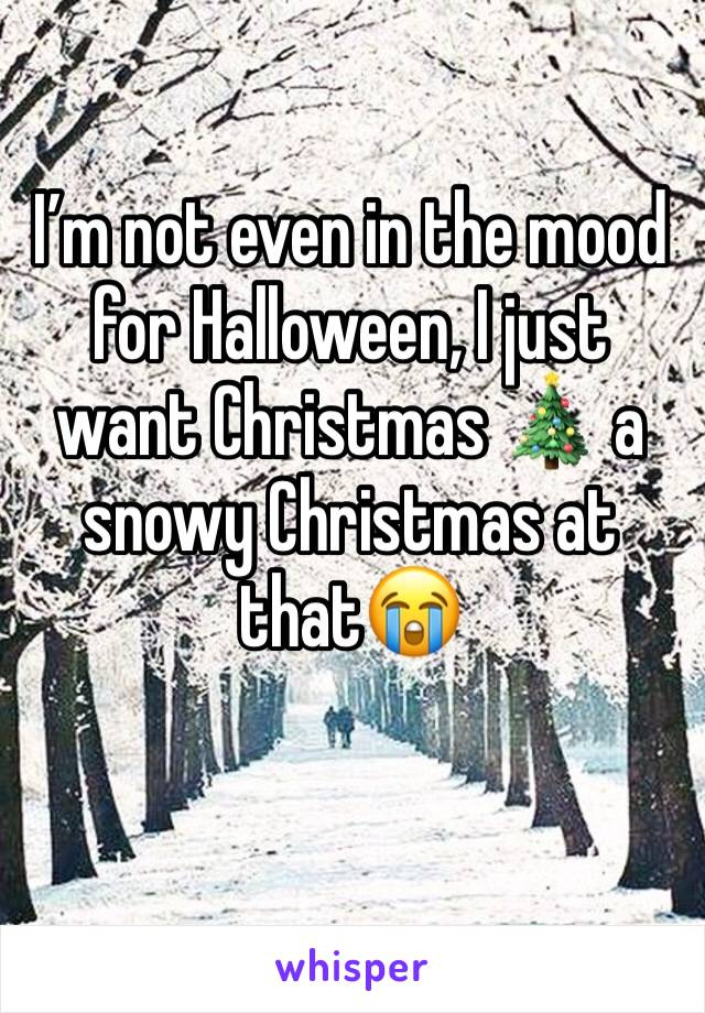I'm not even in the mood for Halloween, I just want Christmas 🎄 a snowy Christmas at that😭