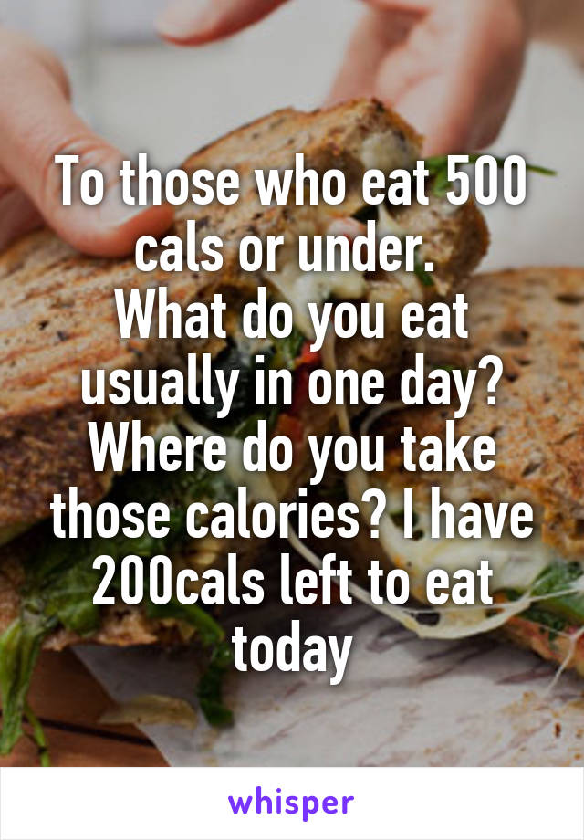 To those who eat 500 cals or under.  What do you eat usually in one day? Where do you take those calories? I have 200cals left to eat today