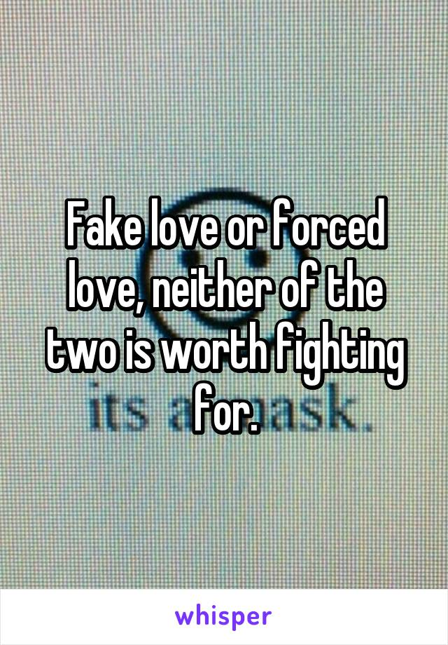 Fake love or forced love, neither of the two is worth fighting for.