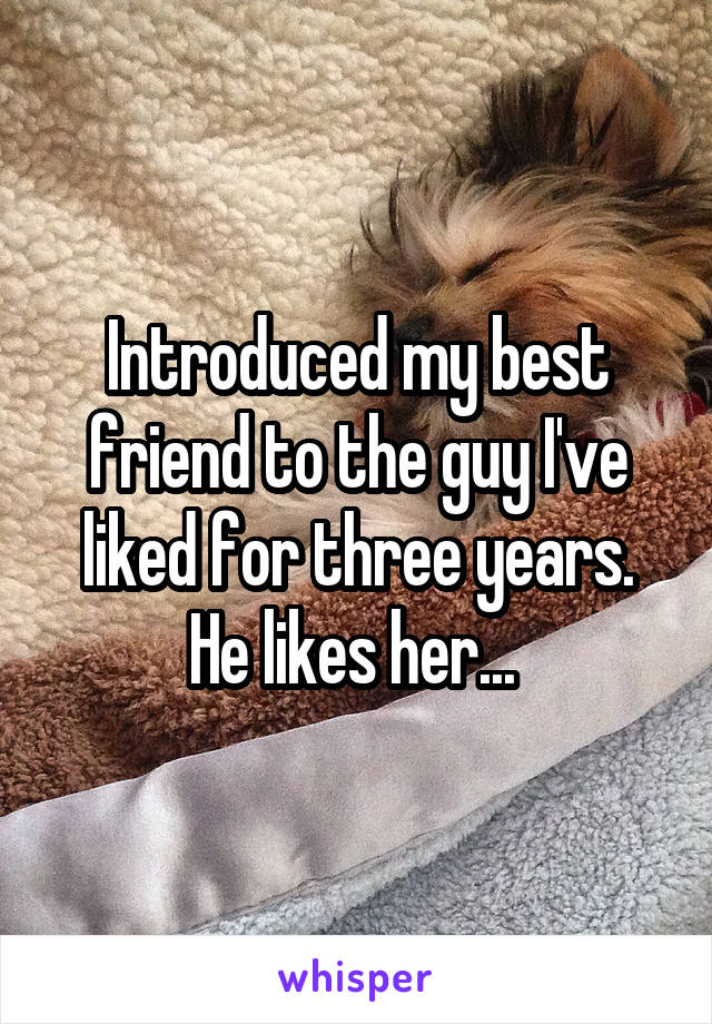 Introduced my best friend to the guy I've liked for three years. He likes her...