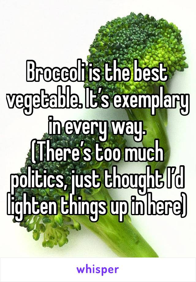 Broccoli is the best vegetable. It's exemplary in every way.  (There's too much politics, just thought I'd lighten things up in here)