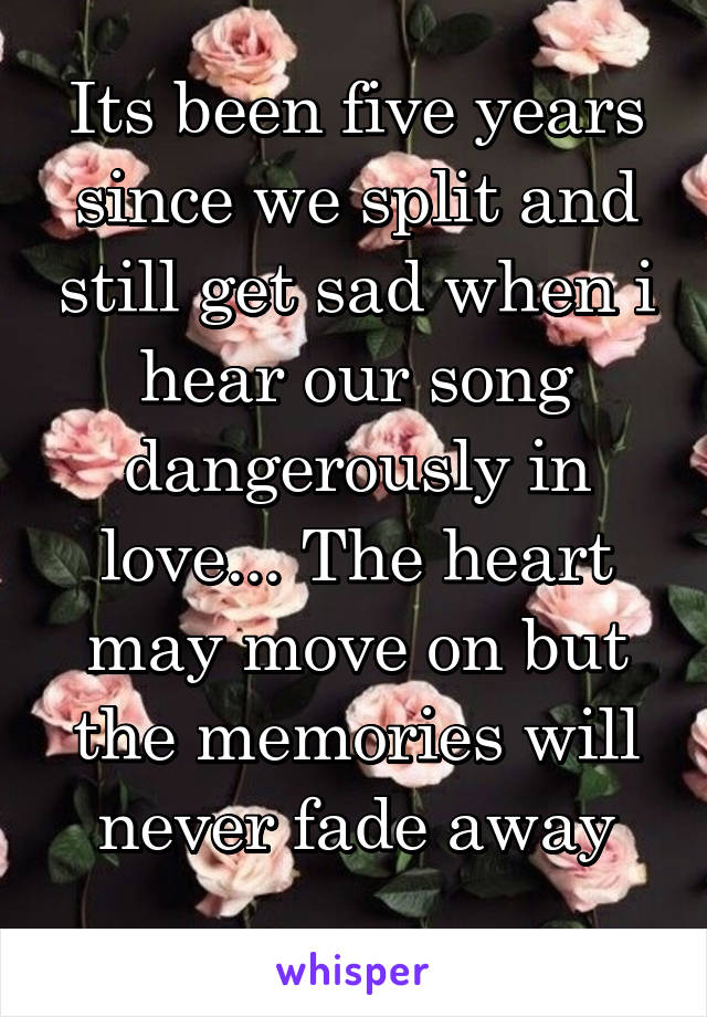 Its been five years since we split and still get sad when i hear our song dangerously in love... The heart may move on but the memories will never fade away