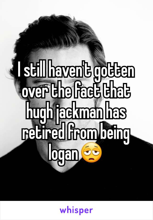 I still haven't gotten over the fact that hugh jackman has retired from being logan😩