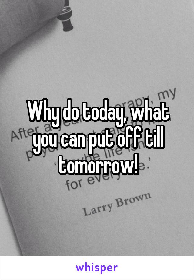 Why do today, what you can put off till tomorrow!