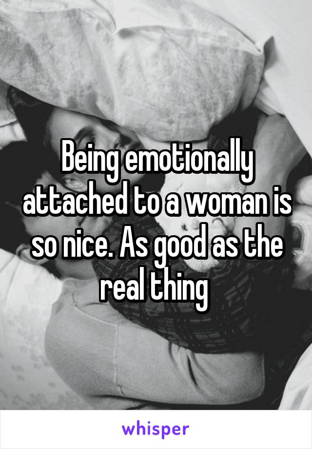 Being emotionally attached to a woman is so nice. As good as the real thing