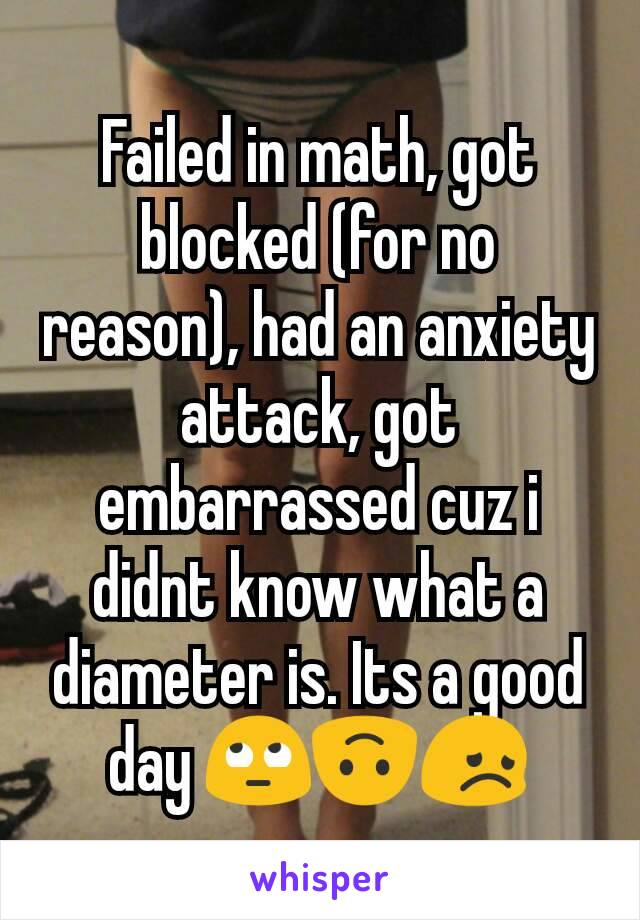 Failed in math, got blocked (for no reason), had an anxiety attack, got embarrassed cuz i didnt know what a diameter is. Its a good day 🙄🙃😞