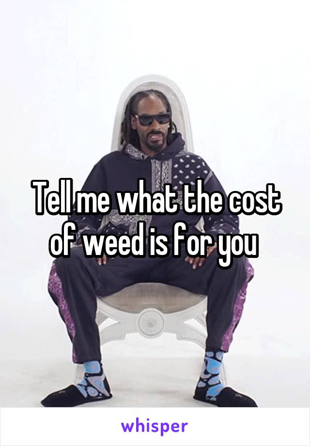 Tell me what the cost of weed is for you