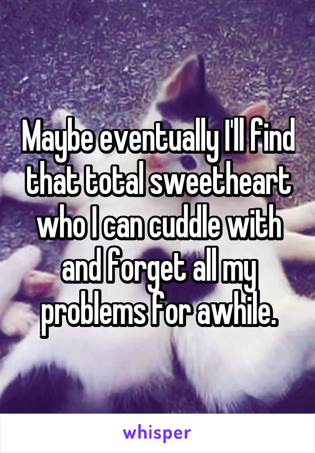 Maybe eventually I'll find that total sweetheart who I can cuddle with and forget all my problems for awhile.