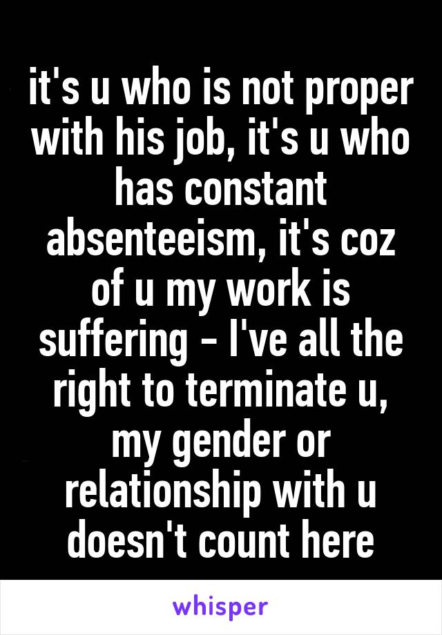 it's u who is not proper with his job, it's u who has constant absenteeism, it's coz of u my work is suffering - I've all the right to terminate u, my gender or relationship with u doesn't count here