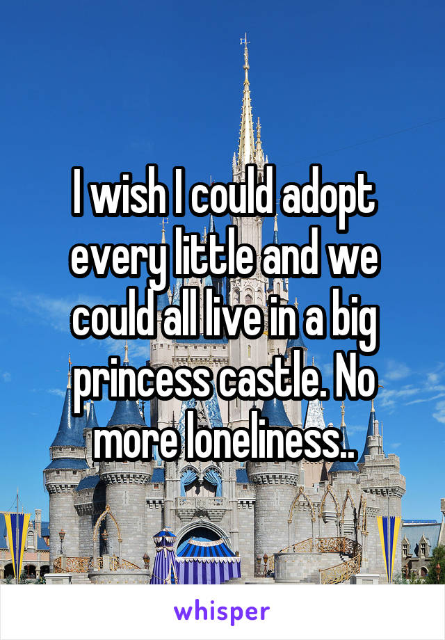 I wish I could adopt every little and we could all live in a big princess castle. No more loneliness..