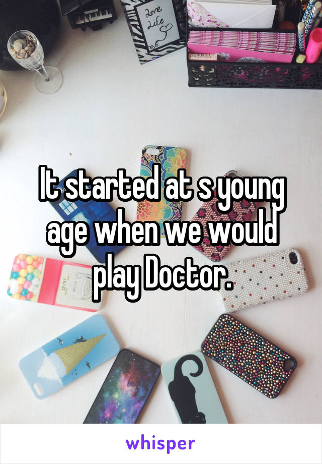 It started at s young age when we would play Doctor.
