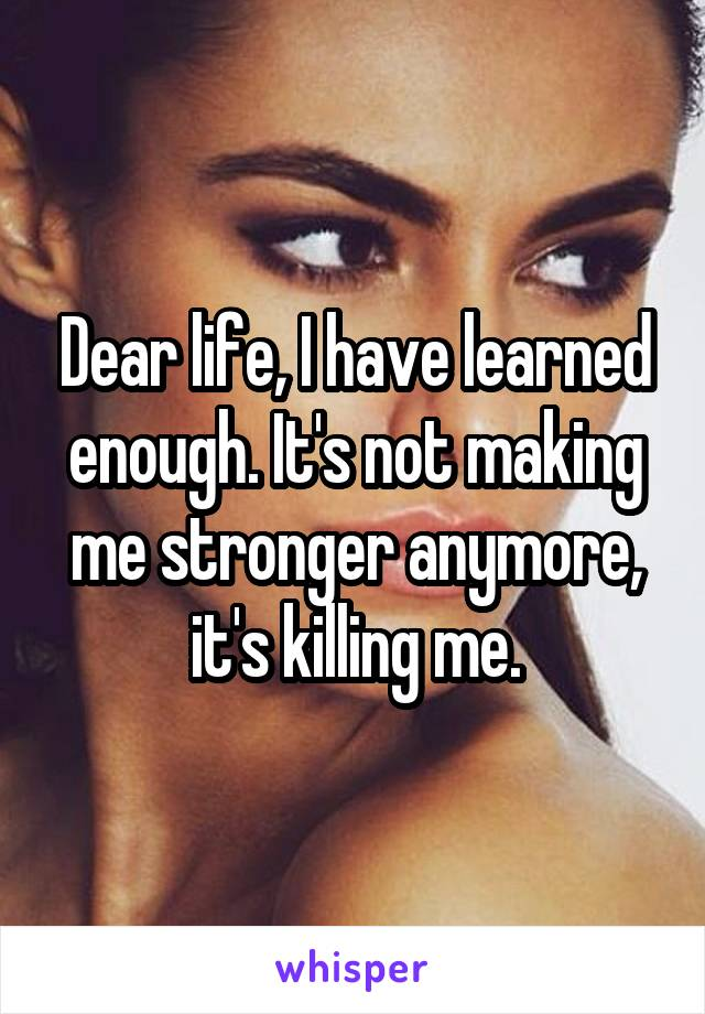 Dear life, I have learned enough. It's not making me stronger anymore, it's killing me.