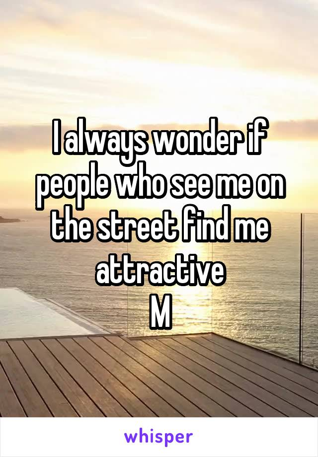 I always wonder if people who see me on the street find me attractive M