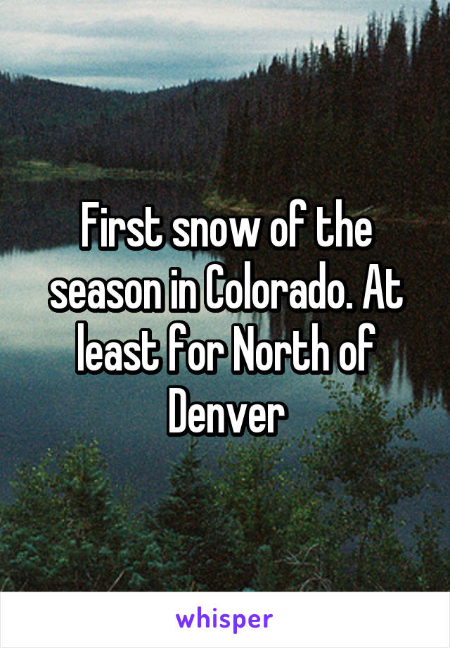 First snow of the season in Colorado. At least for North of Denver