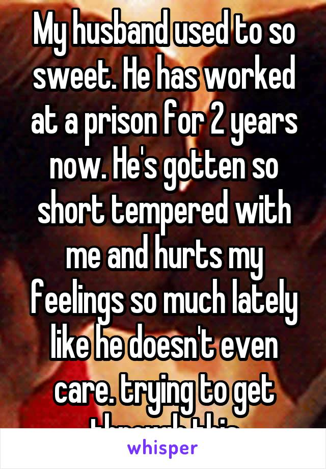 My husband used to so sweet. He has worked at a prison for 2 years now. He's gotten so short tempered with me and hurts my feelings so much lately like he doesn't even care. trying to get through this