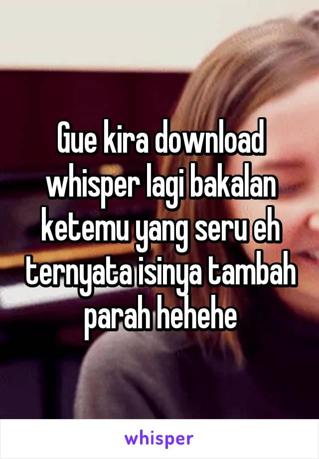 Gue kira download whisper lagi bakalan ketemu yang seru eh ternyata isinya tambah parah hehehe