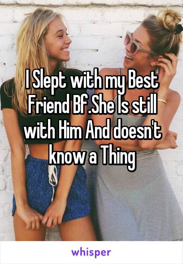 I Slept with my Best Friend Bf.She Is still with Him And doesn't know a Thing