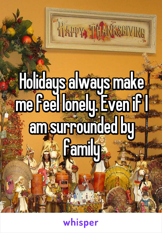 Holidays always make me feel lonely. Even if I am surrounded by family