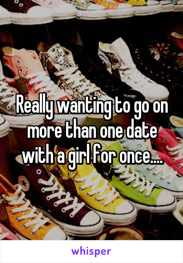Really wanting to go on more than one date with a girl for once....