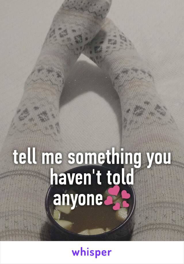 tell me something you haven't told anyone💞