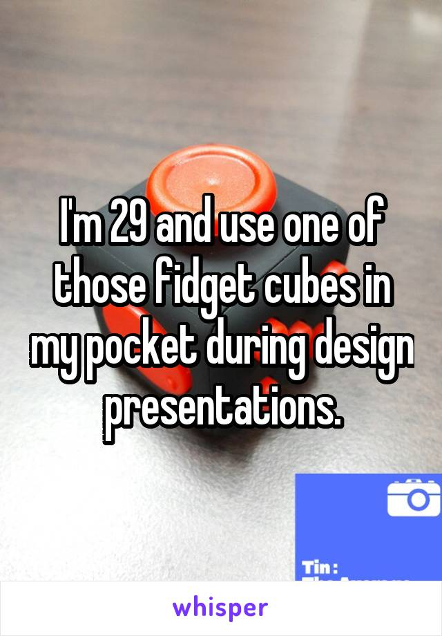 I'm 29 and use one of those fidget cubes in my pocket during design presentations.