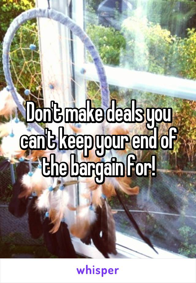 Don't make deals you can't keep your end of the bargain for!