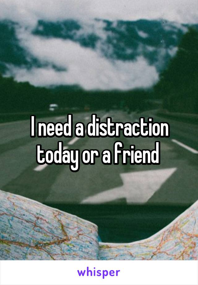 I need a distraction today or a friend