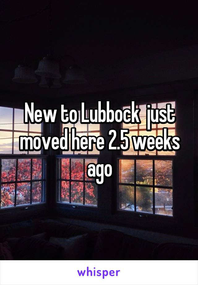 New to Lubbock  just moved here 2.5 weeks ago