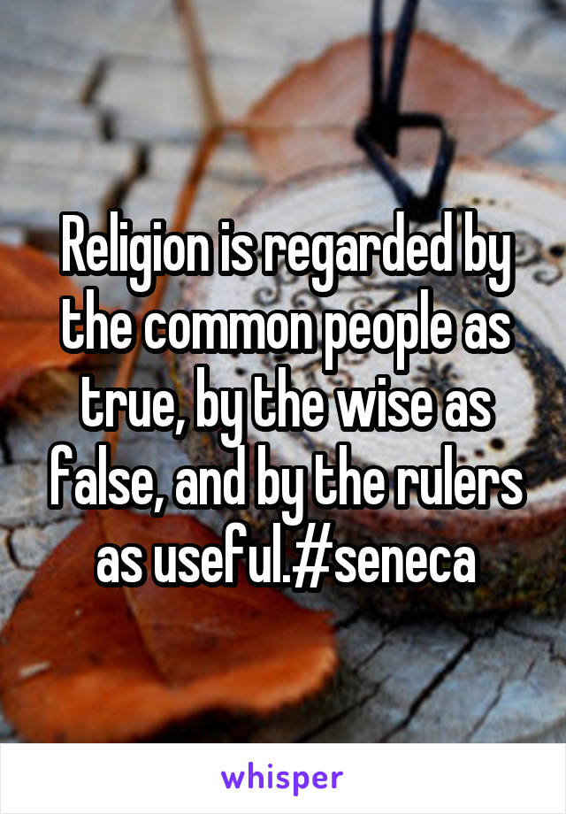 Religion is regarded by the common people as true, by the wise as false, and by the rulers as useful.#seneca