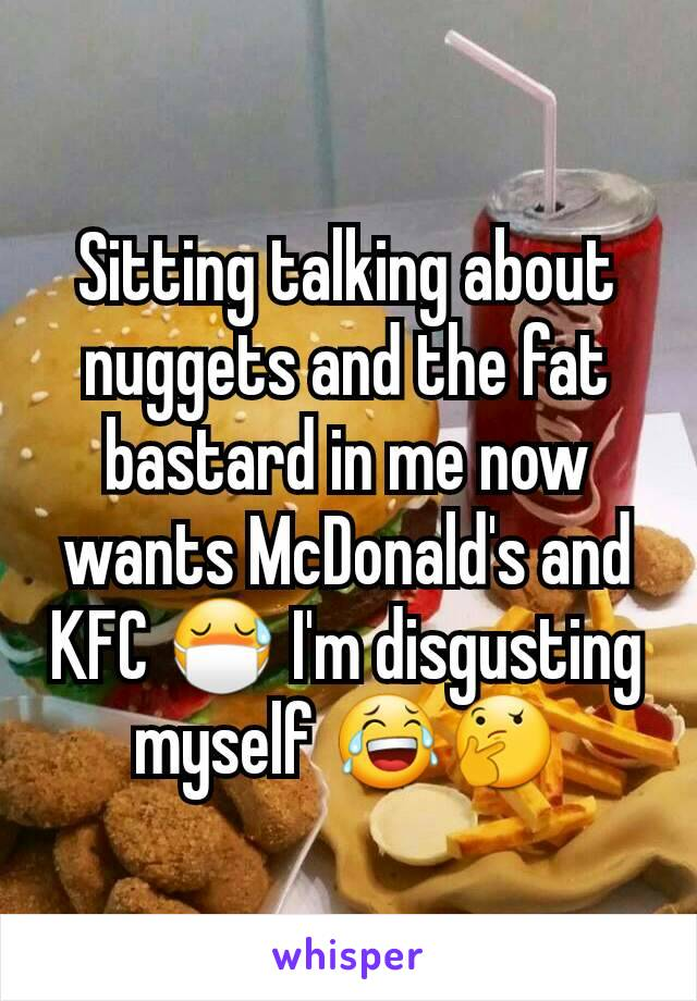 Sitting talking about nuggets and the fat bastard in me now wants McDonald's and KFC 😷 I'm disgusting myself 😂🤔