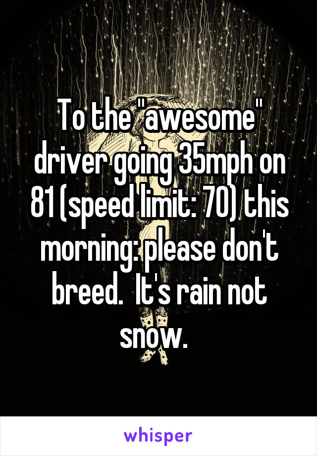 """To the """"awesome"""" driver going 35mph on 81 (speed limit: 70) this morning: please don't breed.  It's rain not snow."""