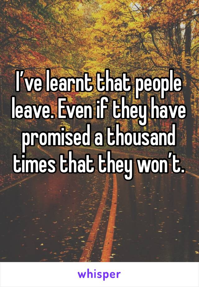 I've learnt that people leave. Even if they have promised a thousand times that they won't.