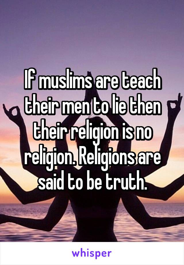 If muslims are teach their men to lie then their religion is no religion. Religions are said to be truth.